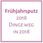 Frühjahrsputz – 2018 Dinge weg in 2018